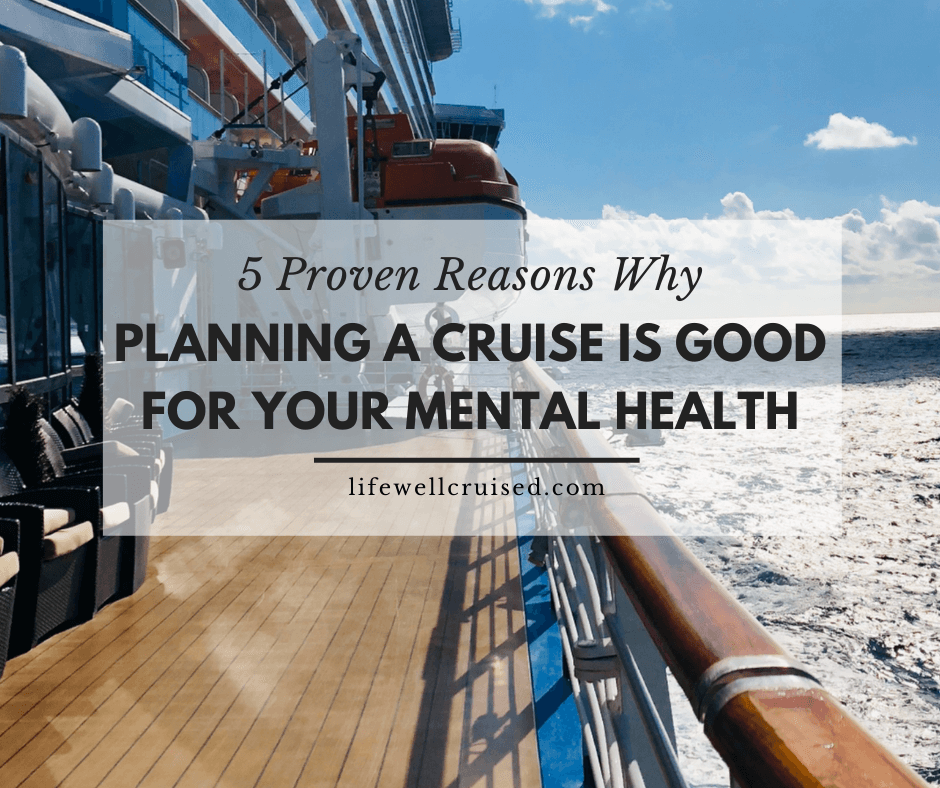 5 Proven Reasons Why Planning a Cruise is Good for Your Mental Health