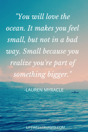 You will love the ocean. It makes you feel small, but not in a bad way. Small because you realize you're part of something bigger