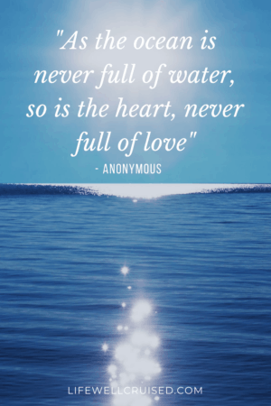 As the ocean is never full of water, so is the heart, never full of love
