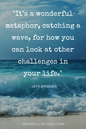 It's a wonderful metaphor, catching a wave, for how you can look at other challenges in your life